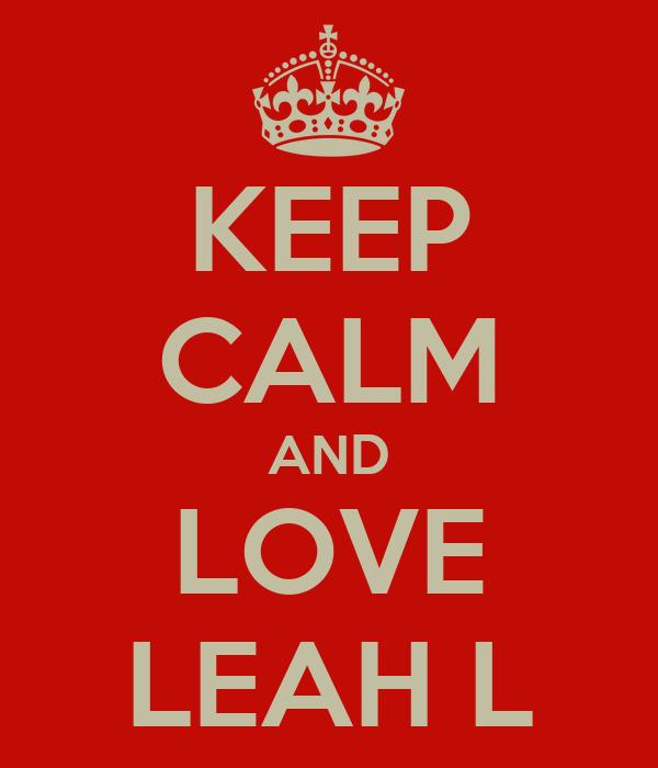 KEEP CALM AND LOVE LEAH L