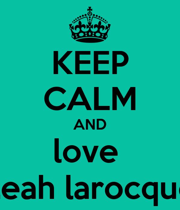 KEEP CALM AND love  Leah larocque