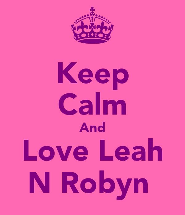 Keep Calm And Love Leah N Robyn