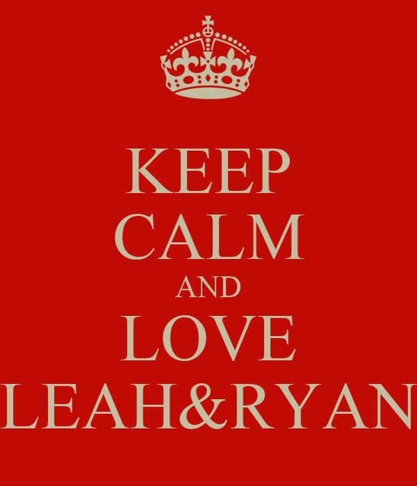 KEEP CALM AND LOVE LEAH&RYAN