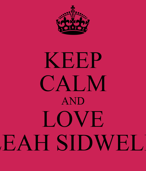 KEEP CALM AND LOVE LEAH SIDWELL