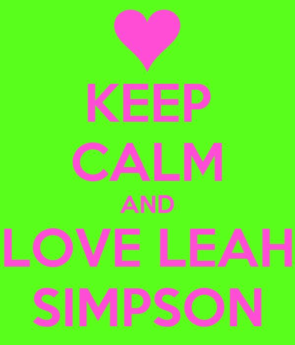 KEEP CALM AND LOVE LEAH SIMPSON