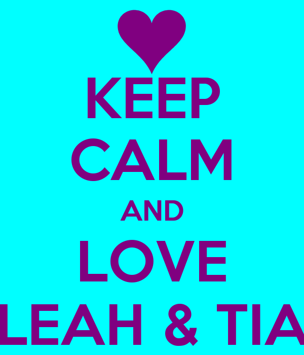 KEEP CALM AND LOVE LEAH & TIA