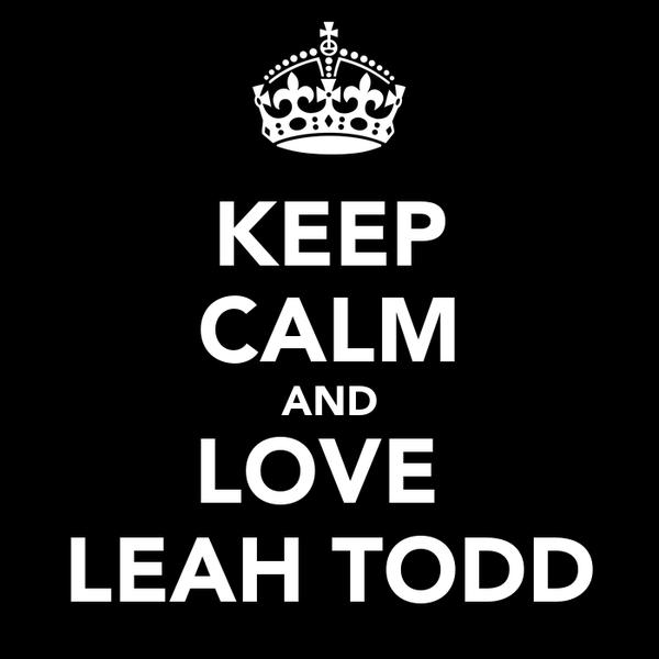 KEEP CALM AND LOVE  LEAH TODD
