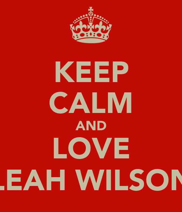 KEEP CALM AND LOVE LEAH WILSON