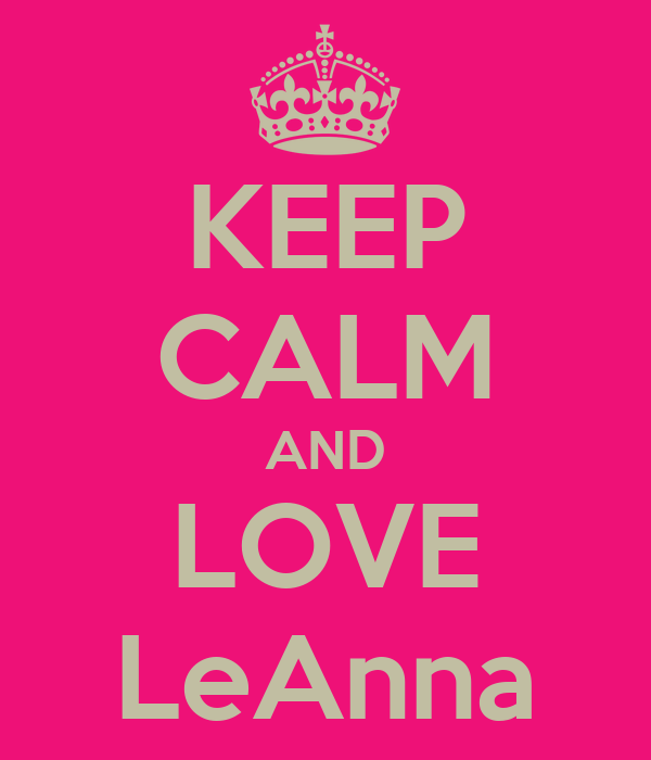 KEEP CALM AND LOVE LeAnna