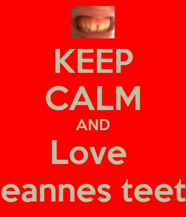 KEEP CALM AND Love  Leannes teeth