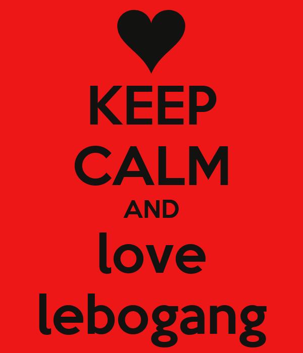 KEEP CALM AND love lebogang