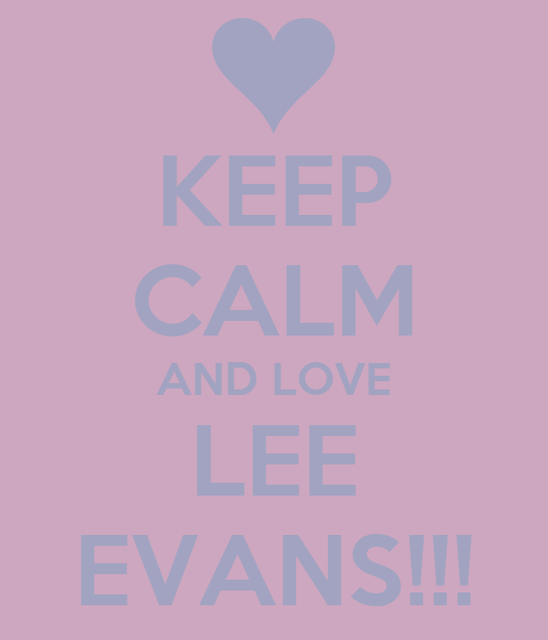 KEEP CALM AND LOVE LEE EVANS!!!