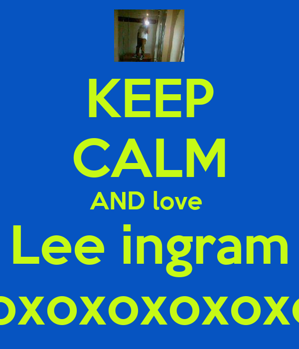 KEEP CALM AND love  Lee ingram xoxoxoxoxoxoxoxoxo <3