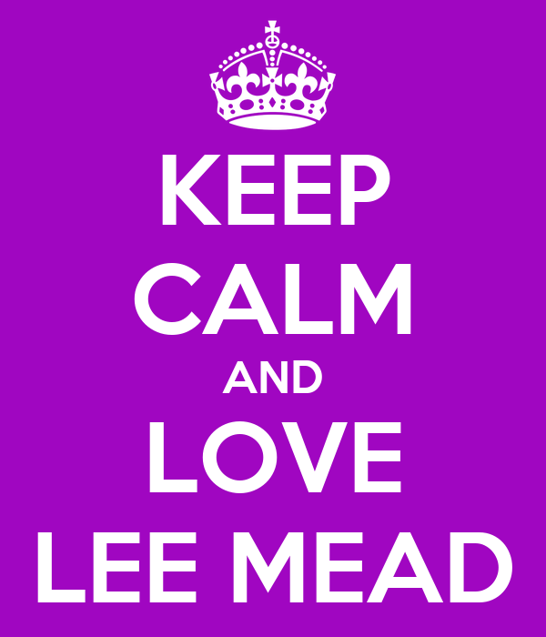 KEEP CALM AND LOVE LEE MEAD