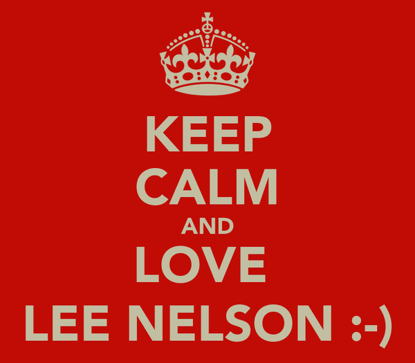 KEEP CALM AND LOVE  LEE NELSON :-)