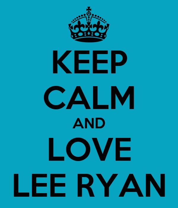 KEEP CALM AND LOVE LEE RYAN