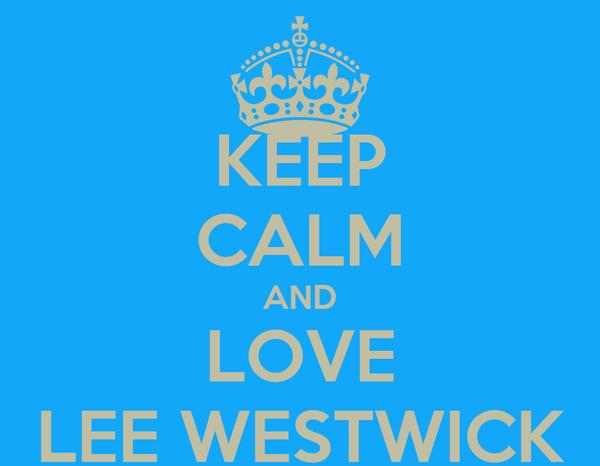 KEEP CALM AND LOVE LEE WESTWICK