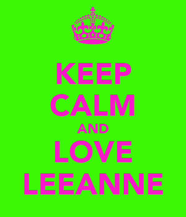 KEEP CALM AND LOVE LEEANNE