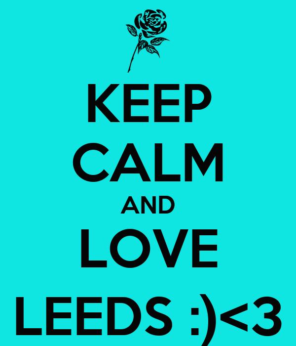 KEEP CALM AND LOVE LEEDS :)<3