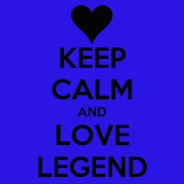 KEEP CALM AND LOVE LEGEND