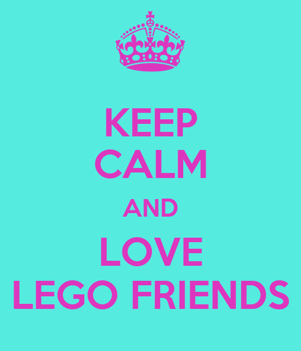 KEEP CALM AND LOVE LEGO FRIENDS