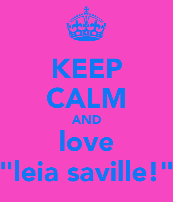 "KEEP CALM AND love ""leia saville!"""