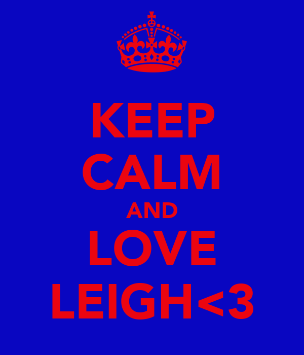 KEEP CALM AND LOVE LEIGH<3