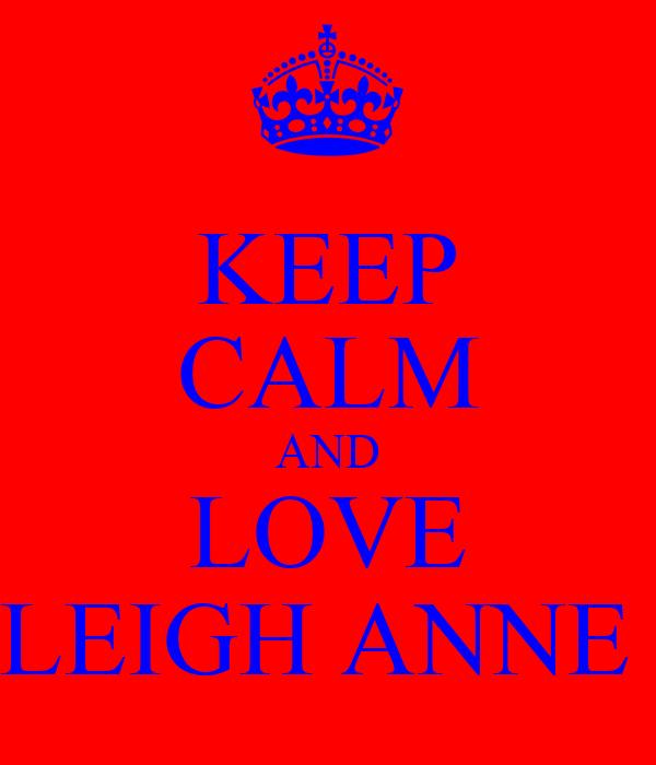 KEEP CALM AND LOVE LEIGH ANNE