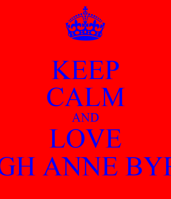 KEEP CALM AND LOVE LEIGH ANNE BYRNE