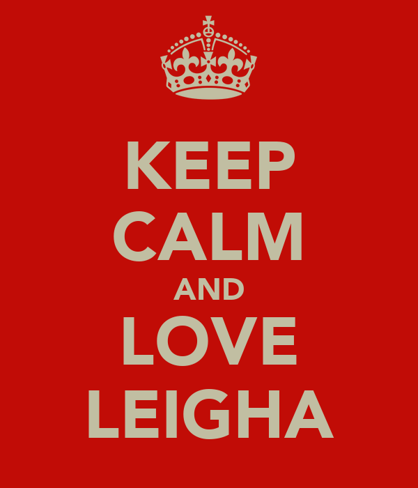 KEEP CALM AND LOVE LEIGHA