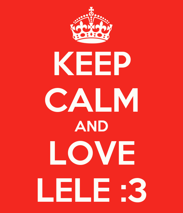 KEEP CALM AND LOVE LELE :3