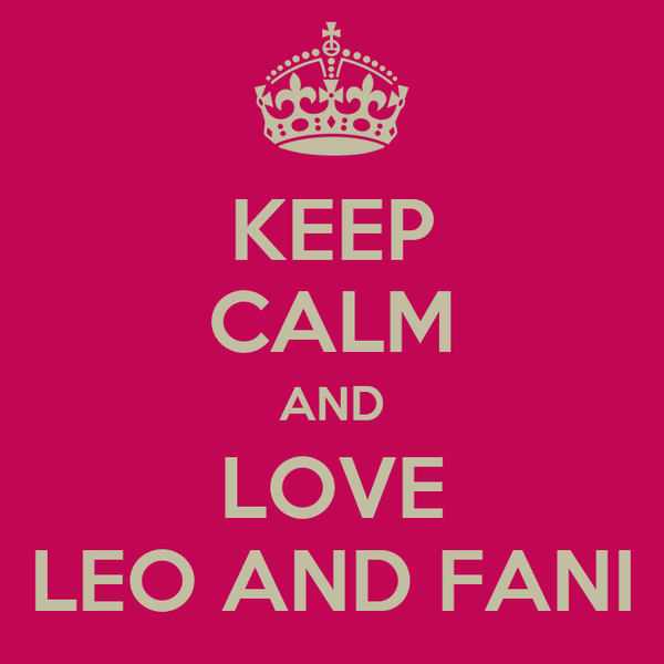 KEEP CALM AND LOVE LEO AND FANI