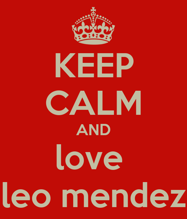 KEEP CALM AND love  leo mendez