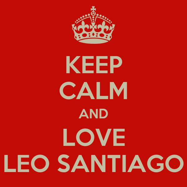 KEEP CALM AND LOVE LEO SANTIAGO