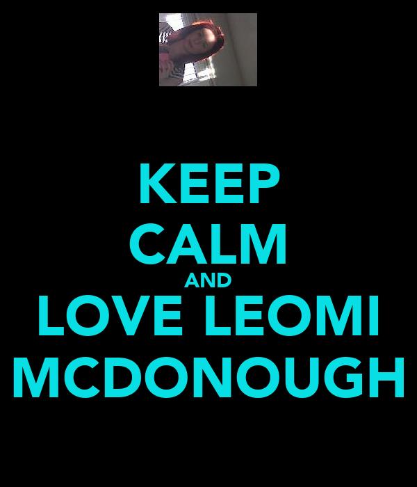 KEEP CALM AND LOVE LEOMI MCDONOUGH