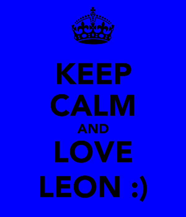 KEEP CALM AND LOVE LEON :)