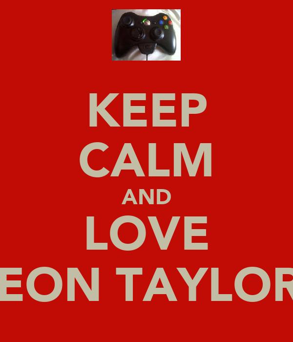 KEEP CALM AND LOVE LEON TAYLOR!