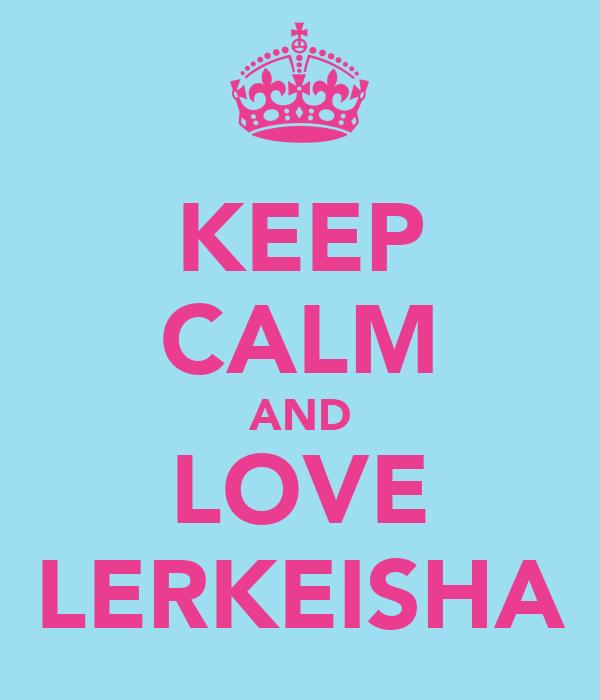 KEEP CALM AND LOVE LERKEISHA