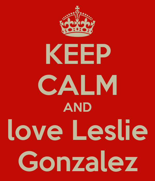 KEEP CALM AND love Leslie Gonzalez