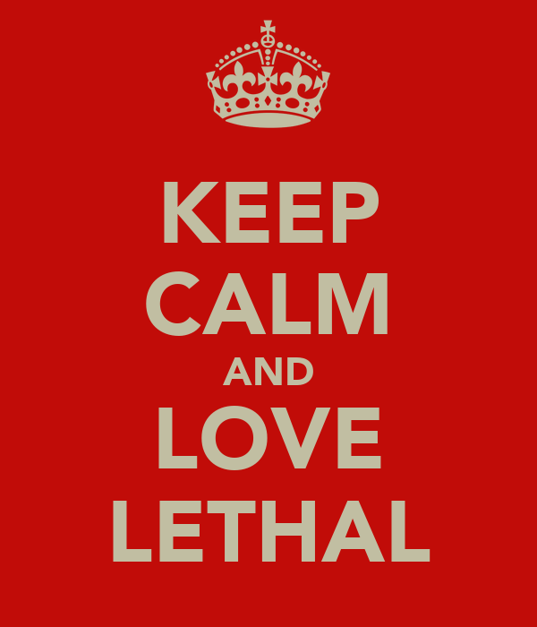 KEEP CALM AND LOVE LETHAL