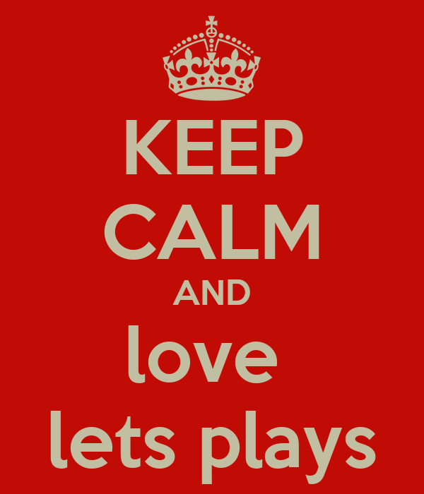 KEEP CALM AND love  lets plays