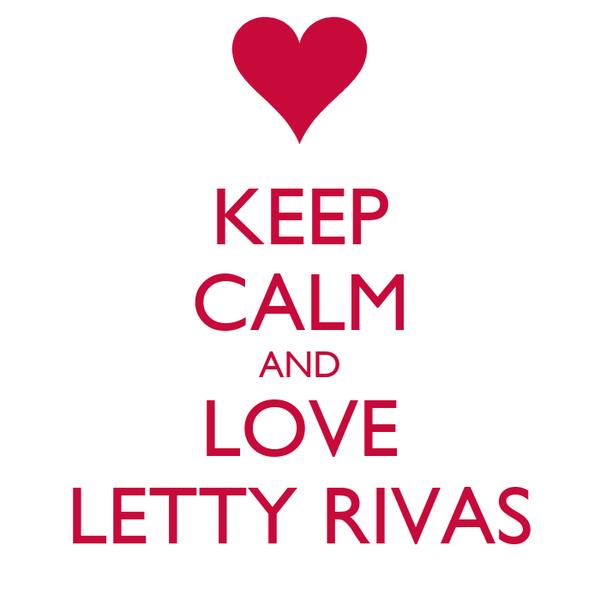 KEEP CALM AND LOVE LETTY RIVAS