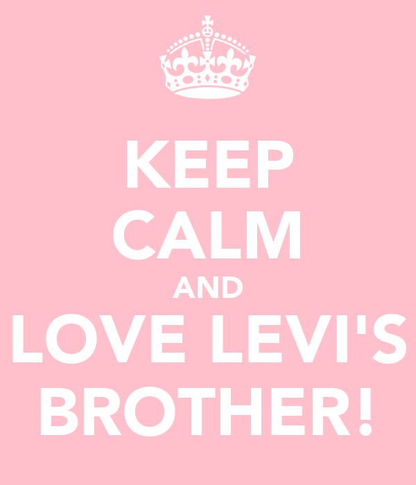KEEP CALM AND LOVE LEVI'S BROTHER!