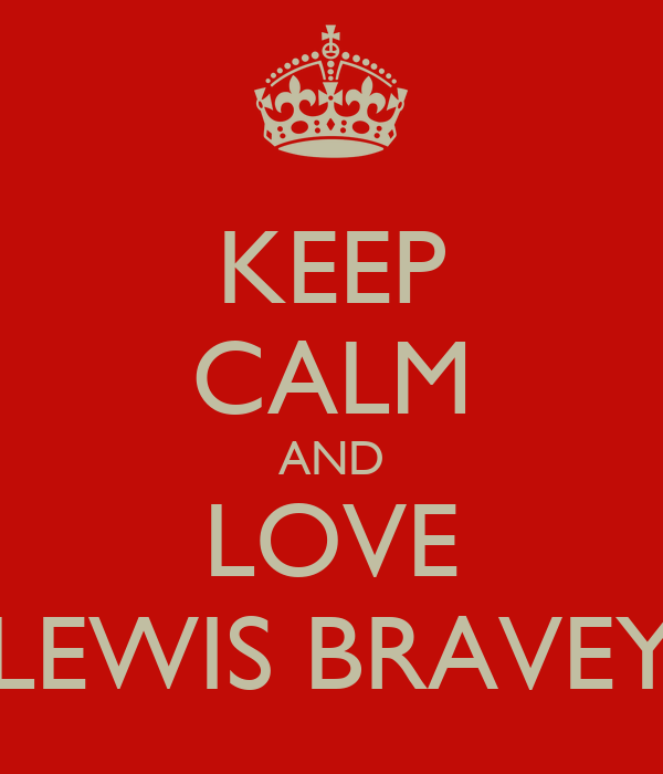KEEP CALM AND LOVE LEWIS BRAVEY