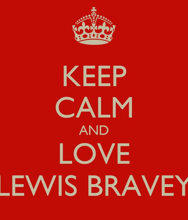 KEEP CALM AND LOVE LEWIS BRAVEY