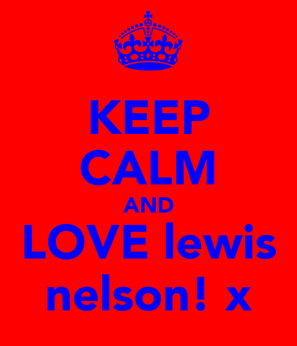 KEEP CALM AND LOVE lewis nelson! x