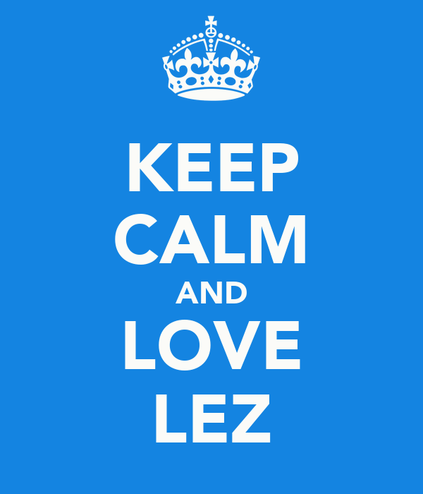 KEEP CALM AND LOVE LEZ