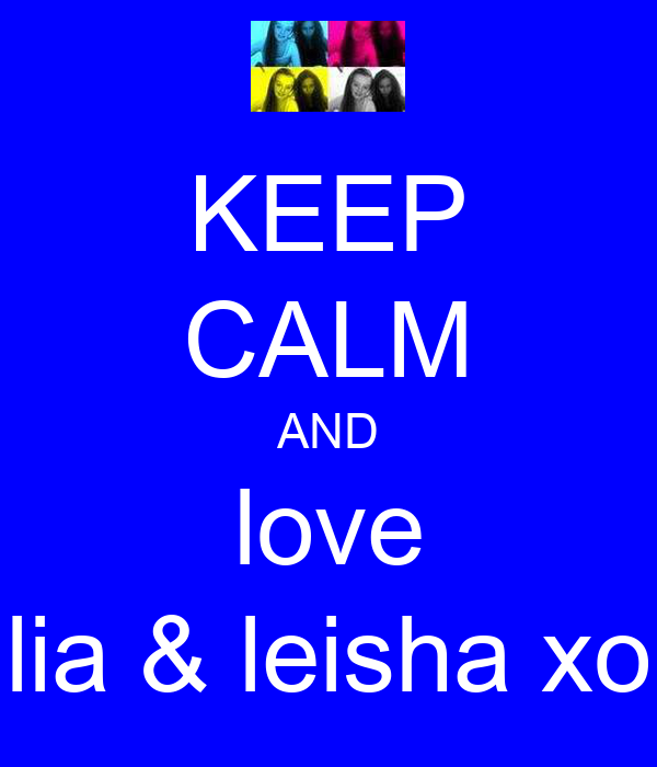 KEEP CALM AND love lia & leisha xo