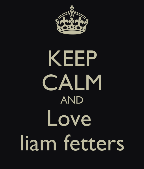 KEEP CALM AND Love  liam fetters