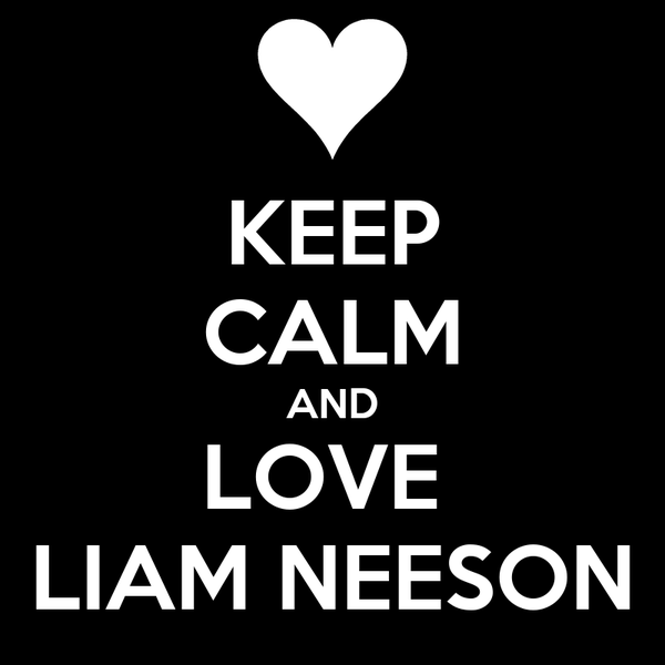 KEEP CALM AND LOVE  LIAM NEESON