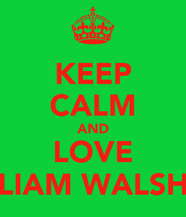 KEEP CALM AND LOVE LIAM WALSH