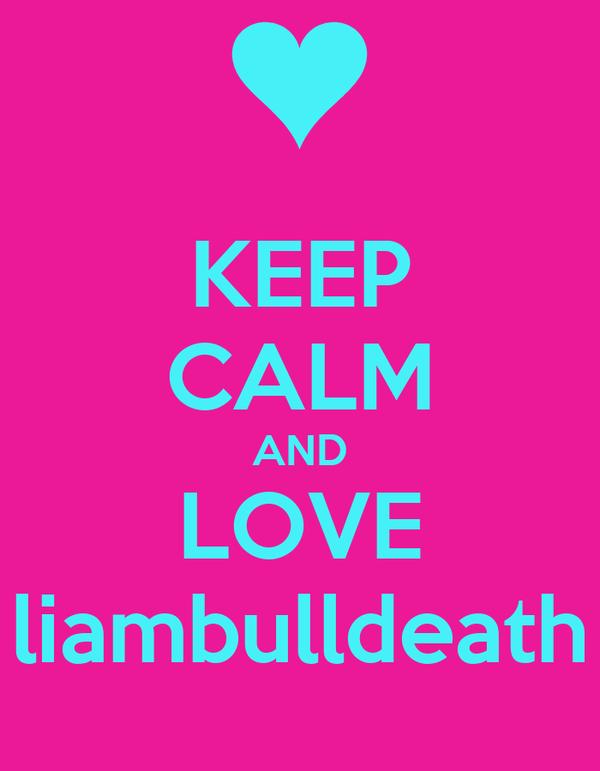 KEEP CALM AND LOVE liambulldeath