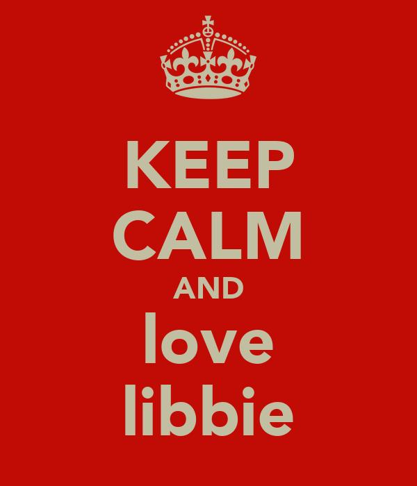 KEEP CALM AND love libbie